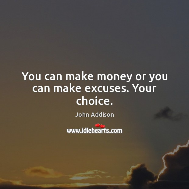 You can make money or you can make excuses. Your choice. Image