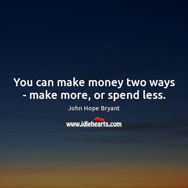 You can make money two ways – make more, or spend less. John Hope Bryant Picture Quote