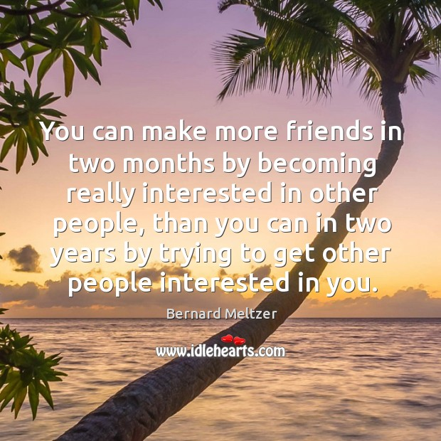 Bernard Meltzer Picture Quote image saying: You can make more friends in two months by becoming really interested in other people