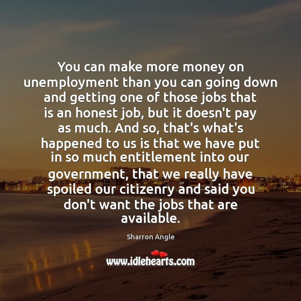 You can make more money on unemployment than you can going down Sharron Angle Picture Quote