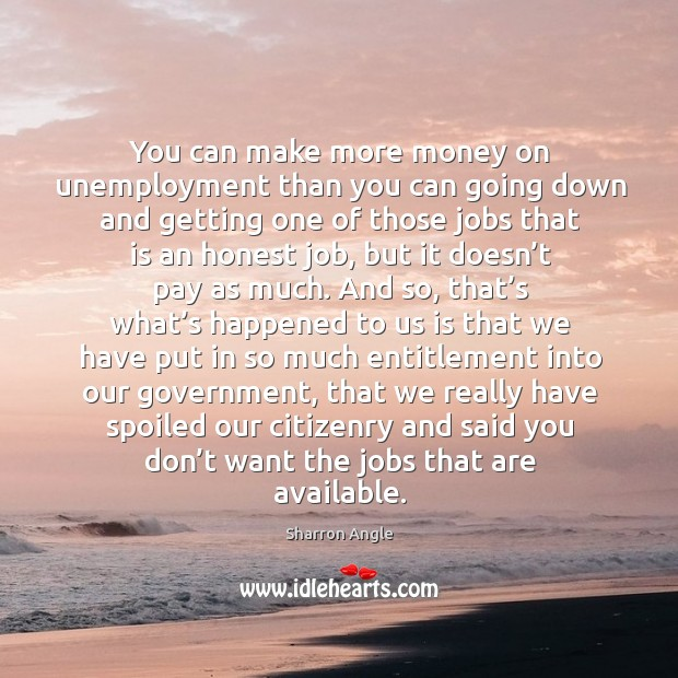 You can make more money on unemployment than you can going down and getting one of those jobs that is an honest job Sharron Angle Picture Quote
