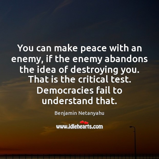 You can make peace with an enemy, if the enemy abandons the Benjamin Netanyahu Picture Quote