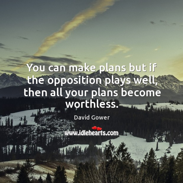 You can make plans but if the opposition plays well, then all your plans become worthless. Image
