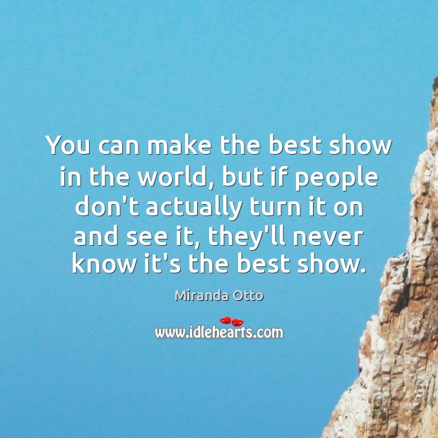 You can make the best show in the world, but if people Miranda Otto Picture Quote