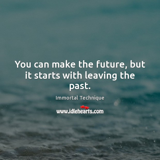 You can make the future, but it starts with leaving the past. Immortal Technique Picture Quote