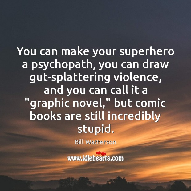 You can make your superhero a psychopath, you can draw gut-splattering violence, Bill Watterson Picture Quote