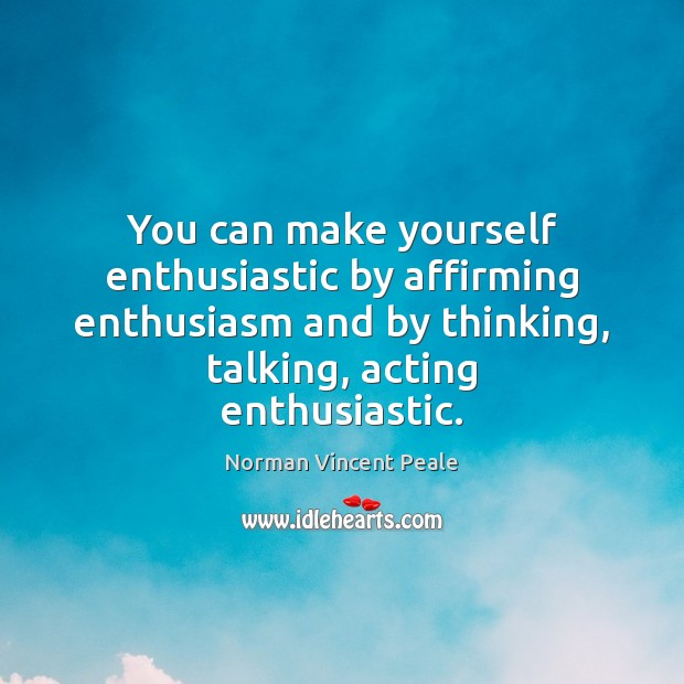You can make yourself enthusiastic by affirming enthusiasm and by thinking, talking, Norman Vincent Peale Picture Quote