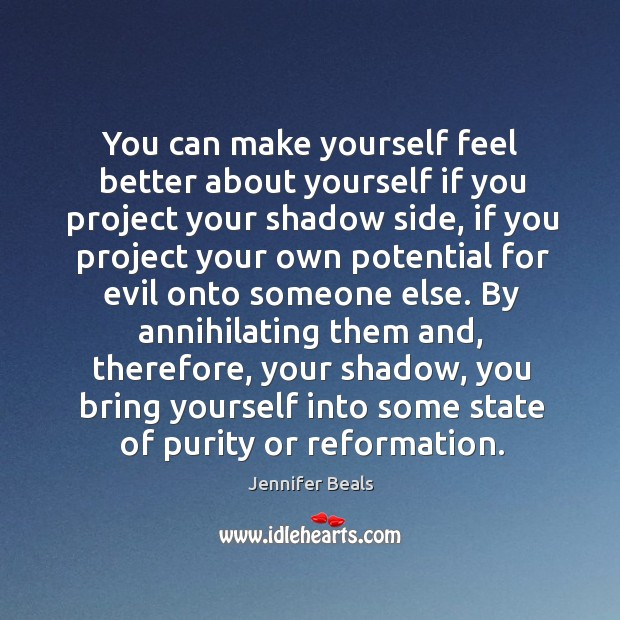 You can make yourself feel better about yourself if you project your shadow side, if you Jennifer Beals Picture Quote