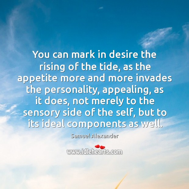 You can mark in desire the rising of the tide, as the appetite more and more invades the personality Image