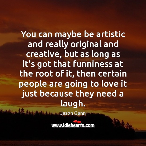 You can maybe be artistic and really original and creative, but as Image