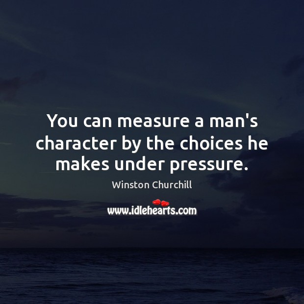 You can measure a man's character by the choices he makes under pressure. Image