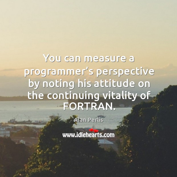 You can measure a programmer's perspective by noting his attitude on the continuing vitality of fortran. Alan Perlis Picture Quote
