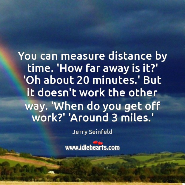 You can measure distance by time. 'How far away is it?' Jerry Seinfeld Picture Quote