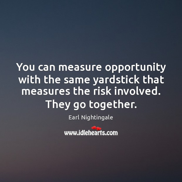 You can measure opportunity with the same yardstick that measures the risk Earl Nightingale Picture Quote