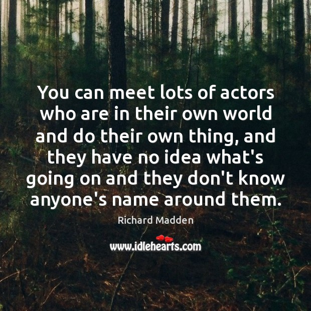 Richard Madden Picture Quote image saying: You can meet lots of actors who are in their own world