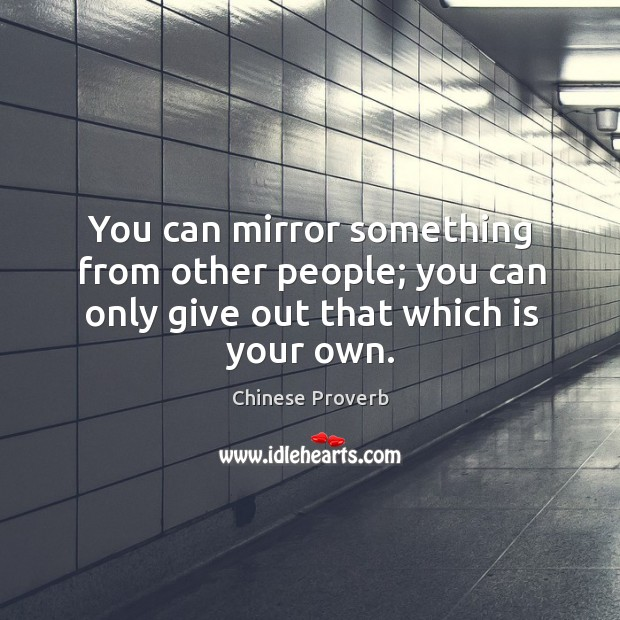 You can mirror something from other people; you can only give out that which is your own. Chinese Proverbs Image