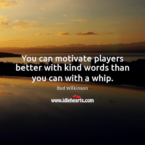 Image, You can motivate players better with kind words than you can with a whip.
