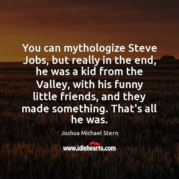 You can mythologize Steve Jobs, but really in the end, he was Image