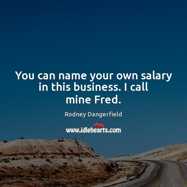 You can name your own salary in this business. I call mine Fred. Salary Quotes Image