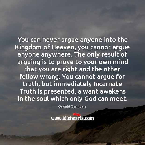You can never argue anyone into the Kingdom of Heaven, you cannot Oswald Chambers Picture Quote