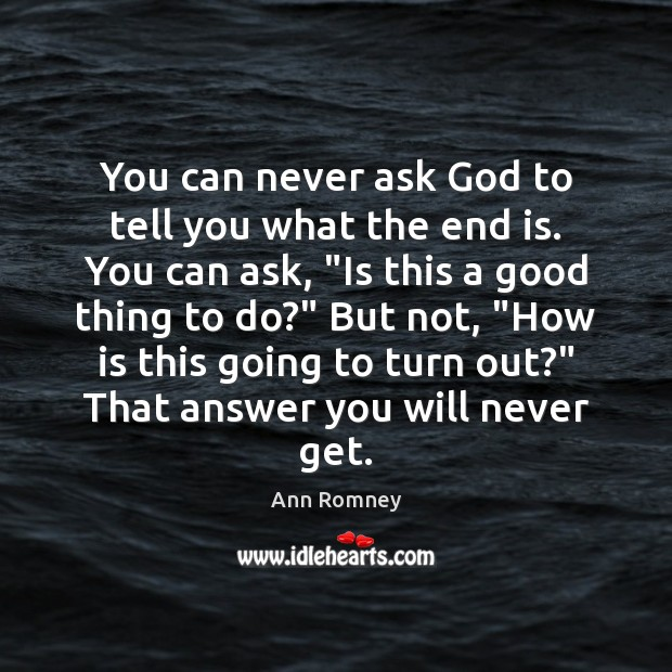Image, You can never ask God to tell you what the end is.