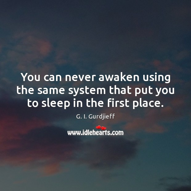 You can never awaken using the same system that put you to sleep in the first place. Image