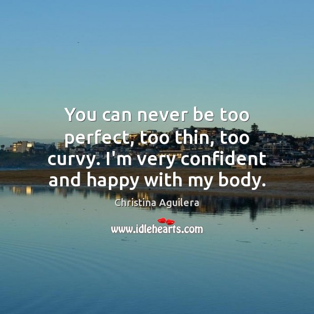 You can never be too perfect, too thin, too curvy. I'm very Image