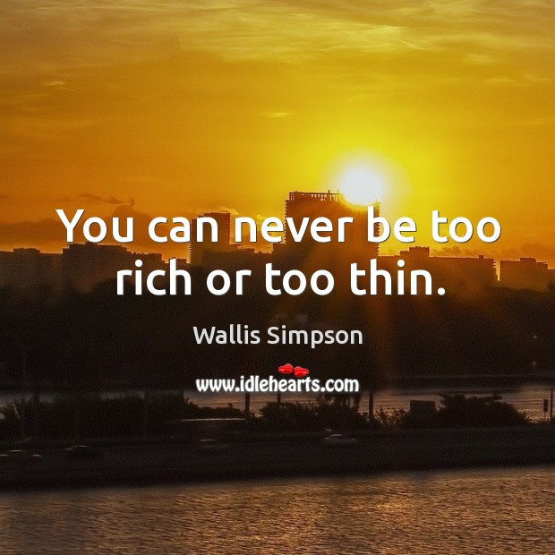 You can never be too rich or too thin. Wallis Simpson Picture Quote