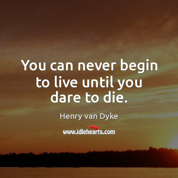 You can never begin to live until you dare to die. Henry van Dyke Picture Quote
