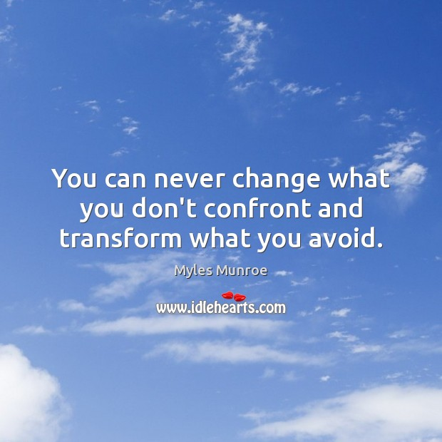 You can never change what you don't confront and transform what you avoid. Myles Munroe Picture Quote