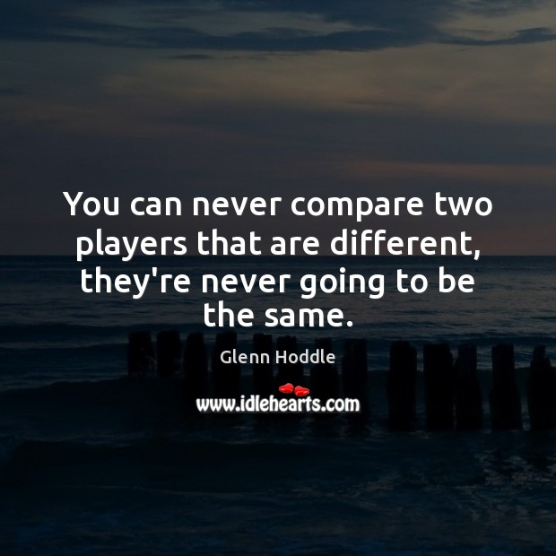 You can never compare two players that are different, they're never going to be the same. Compare Quotes Image