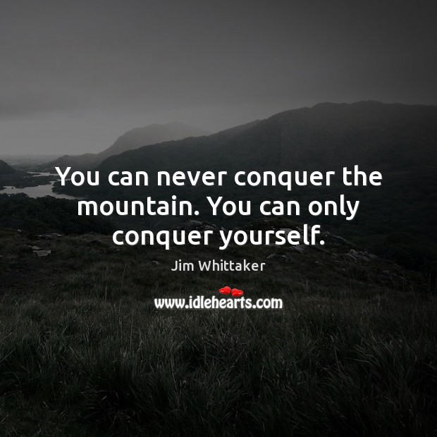 You can never conquer the mountain. You can only conquer yourself. Image