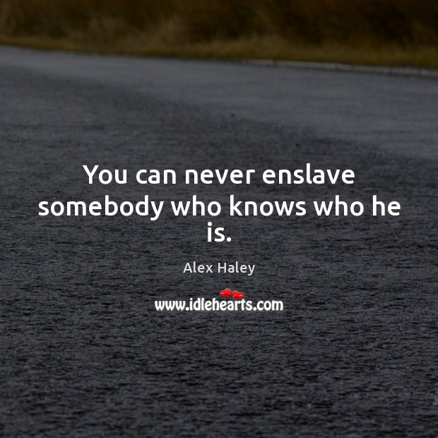 You can never enslave somebody who knows who he is. Image