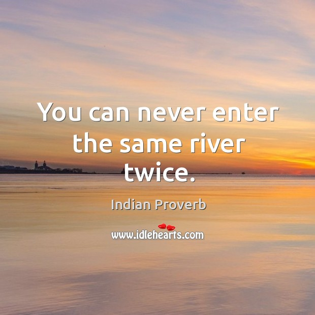 You can never enter the same river twice. Indian Proverbs Image