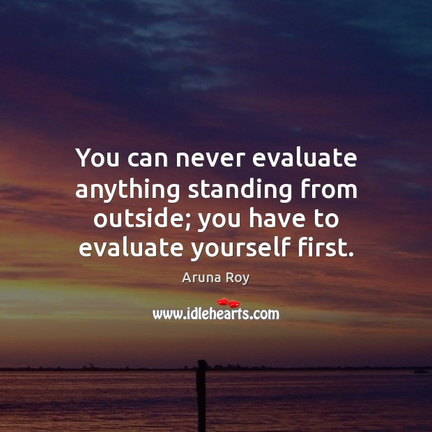 You can never evaluate anything standing from outside; you have to evaluate Image