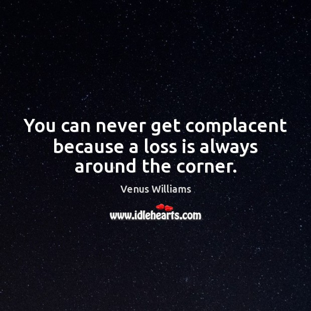 You can never get complacent because a loss is always around the corner. Venus Williams Picture Quote