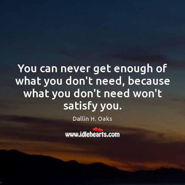 You can never get enough of what you don't need, because what Dallin H. Oaks Picture Quote