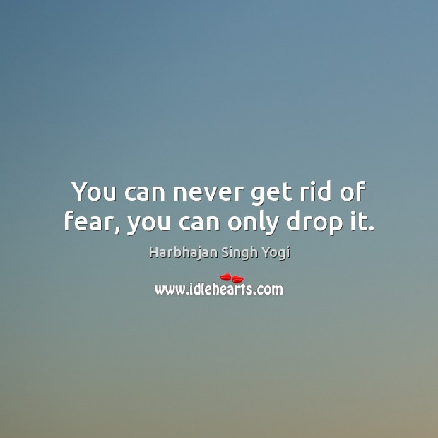 You can never get rid of fear, you can only drop it. Harbhajan Singh Yogi Picture Quote