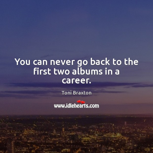 You can never go back to the first two albums in a career. Image