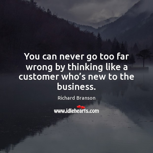 You can never go too far wrong by thinking like a customer who's new to the business. Image