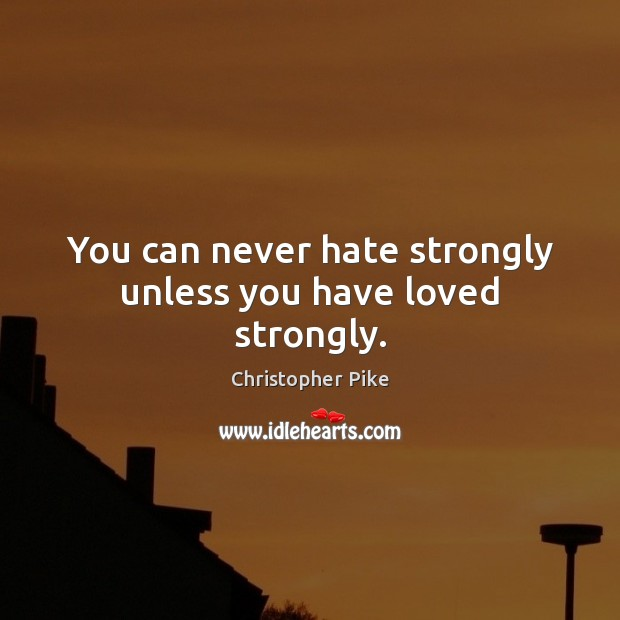 You can never hate strongly unless you have loved strongly. Christopher Pike Picture Quote