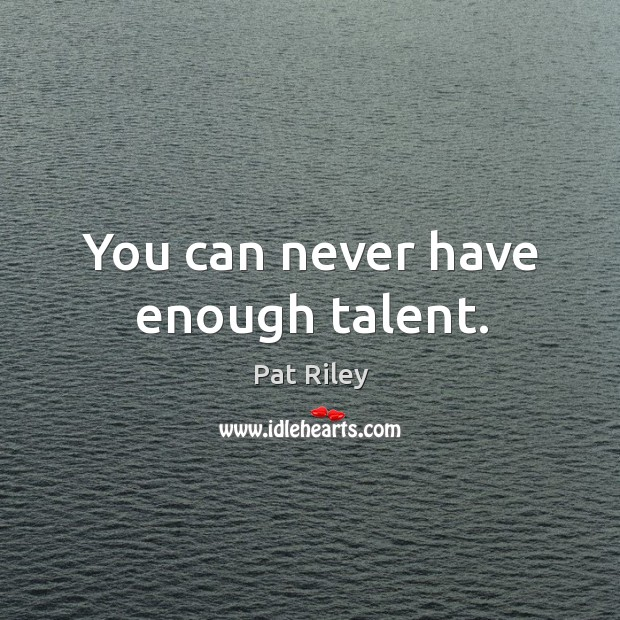 You can never have enough talent. Image