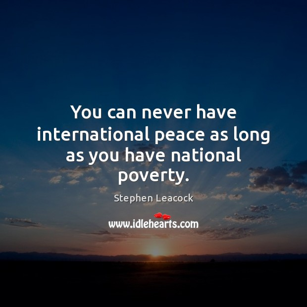 You can never have international peace as long as you have national poverty. Stephen Leacock Picture Quote