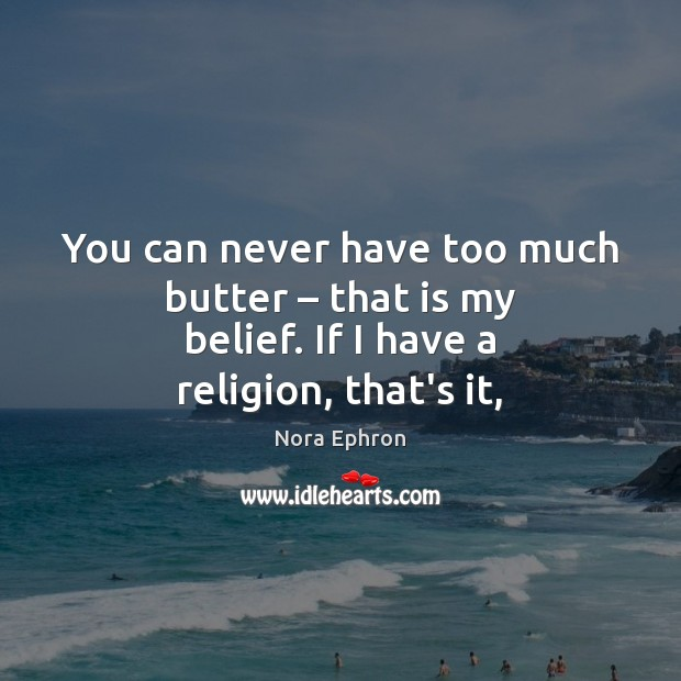 You can never have too much butter – that is my belief. If I have a religion, that's it, Nora Ephron Picture Quote