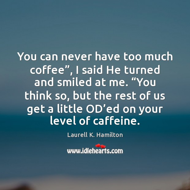 "You can never have too much coffee"", I said He turned and Laurell K. Hamilton Picture Quote"