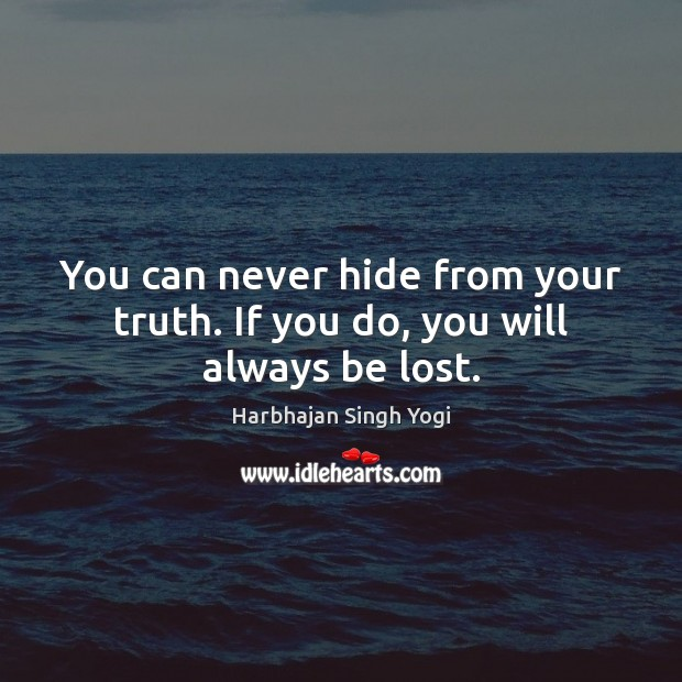You can never hide from your truth. If you do, you will always be lost. Harbhajan Singh Yogi Picture Quote