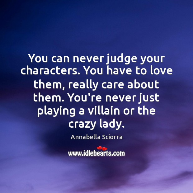 You can never judge your characters. You have to love them, really Image