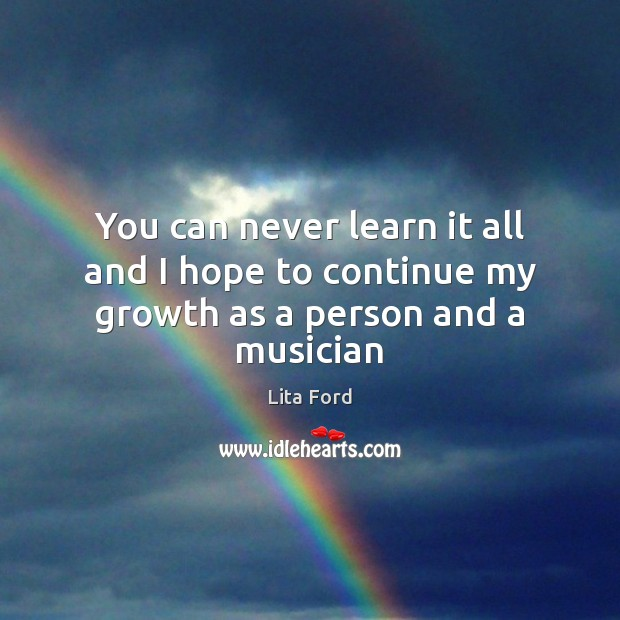 You can never learn it all and I hope to continue my growth as a person and a musician Lita Ford Picture Quote