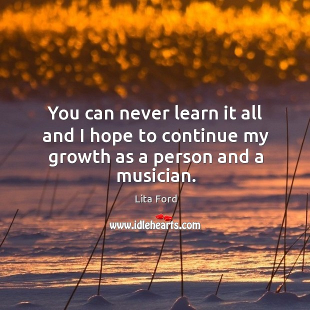 You can never learn it all and I hope to continue my growth as a person and a musician. Lita Ford Picture Quote