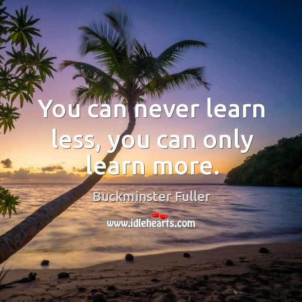 You can never learn less, you can only learn more. Buckminster Fuller Picture Quote